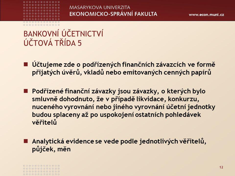 www.econ.muni.cz 12 BANKOVNÍ ÚČETNICTVÍ ÚČTOVÁ TŘÍDA 5 Účtujeme zde o podřízených finančních závazcích ve formě přijatých úvěrů, vkladů nebo emitovaných cenných papírů Podřízené finanční závazky jsou závazky, o kterých bylo smluvně dohodnuto, že v případě likvidace, konkurzu, nuceného vyrovnání nebo jiného vyrovnání účetní jednotky budou splaceny až po uspokojení ostatních pohledávek věřitelů Analytická evidence se vede podle jednotlivých věřitelů, půjček, měn