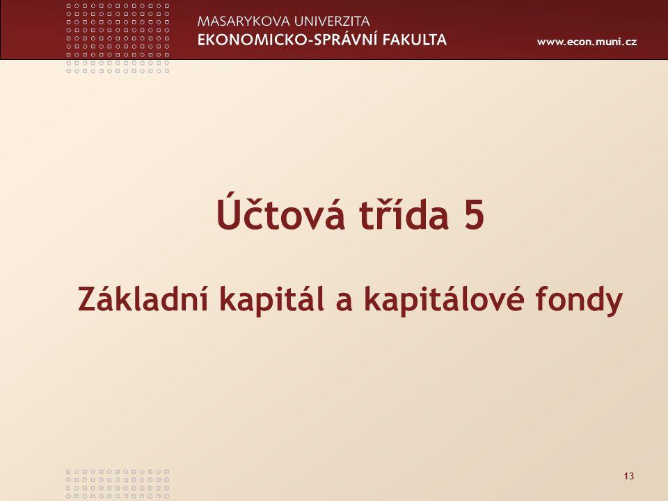 www.econ.muni.cz 13 Účtová třída 5 Základní kapitál a kapitálové fondy