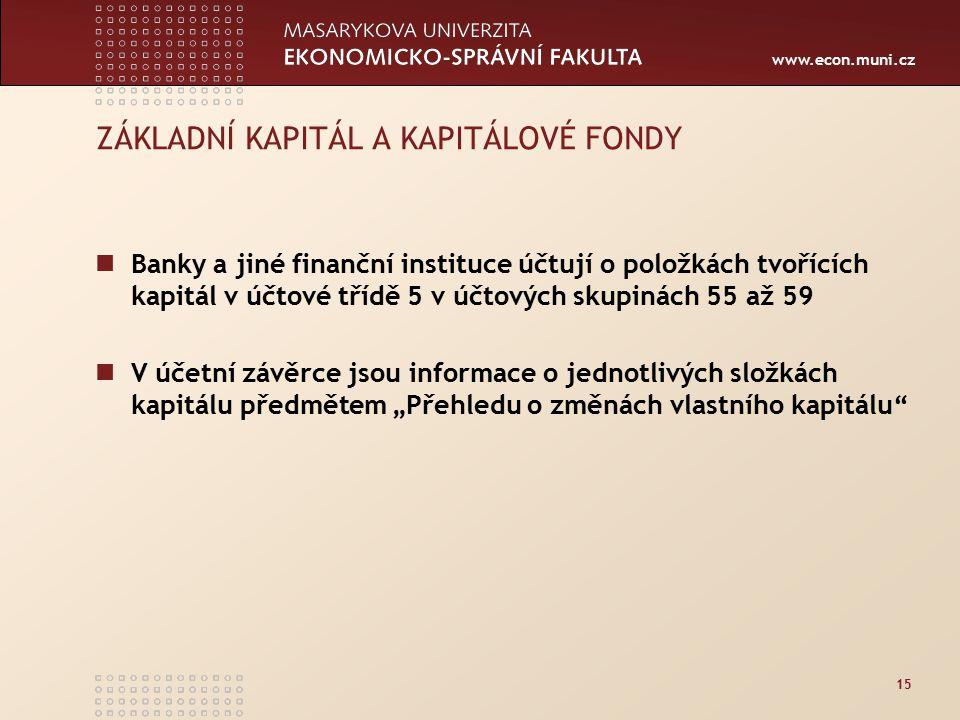"""www.econ.muni.cz 15 ZÁKLADNÍ KAPITÁL A KAPITÁLOVÉ FONDY Banky a jiné finanční instituce účtují o položkách tvořících kapitál v účtové třídě 5 v účtových skupinách 55 až 59 V účetní závěrce jsou informace o jednotlivých složkách kapitálu předmětem """"Přehledu o změnách vlastního kapitálu"""