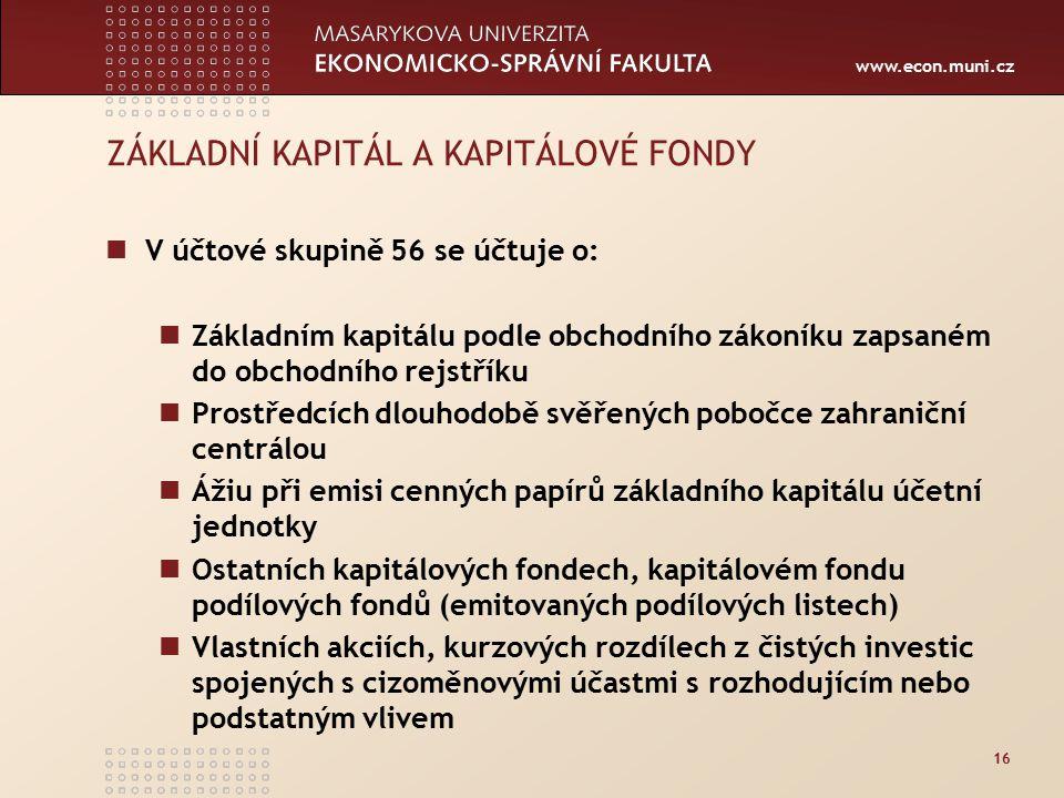 www.econ.muni.cz 16 ZÁKLADNÍ KAPITÁL A KAPITÁLOVÉ FONDY V účtové skupině 56 se účtuje o: Základním kapitálu podle obchodního zákoníku zapsaném do obch