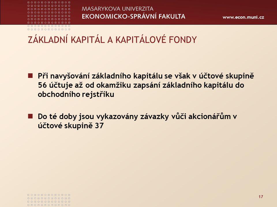 www.econ.muni.cz 17 ZÁKLADNÍ KAPITÁL A KAPITÁLOVÉ FONDY Při navyšování základního kapitálu se však v účtové skupině 56 účtuje až od okamžiku zapsání základního kapitálu do obchodního rejstříku Do té doby jsou vykazovány závazky vůči akcionářům v účtové skupině 37