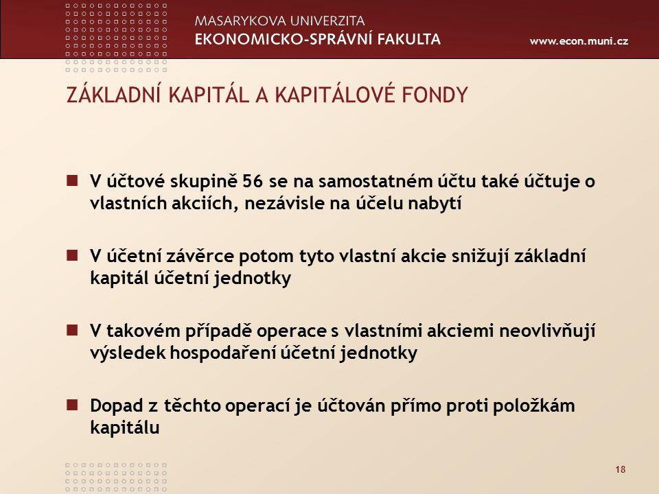 www.econ.muni.cz 18 ZÁKLADNÍ KAPITÁL A KAPITÁLOVÉ FONDY V účtové skupině 56 se na samostatném účtu také účtuje o vlastních akciích, nezávisle na účelu