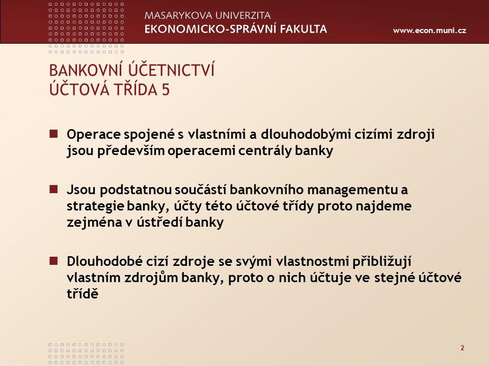 www.econ.muni.cz 2 BANKOVNÍ ÚČETNICTVÍ ÚČTOVÁ TŘÍDA 5 Operace spojené s vlastními a dlouhodobými cizími zdroji jsou především operacemi centrály banky Jsou podstatnou součástí bankovního managementu a strategie banky, účty této účtové třídy proto najdeme zejména v ústředí banky Dlouhodobé cizí zdroje se svými vlastnostmi přibližují vlastním zdrojům banky, proto o nich účtuje ve stejné účtové třídě