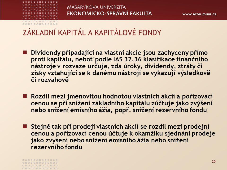 www.econ.muni.cz 20 ZÁKLADNÍ KAPITÁL A KAPITÁLOVÉ FONDY Dividendy připadající na vlastní akcie jsou zachyceny přímo proti kapitálu, neboť podle IAS 32.36 klasifikace finančního nástroje v rozvaze určuje, zda úroky, dividendy, ztráty či zisky vztahující se k danému nástroji se vykazují výsledkově či rozvahově Rozdíl mezi jmenovitou hodnotou vlastních akcií a pořizovací cenou se při snížení základního kapitálu zúčtuje jako zvýšení nebo snížení emisního ážia, popř.