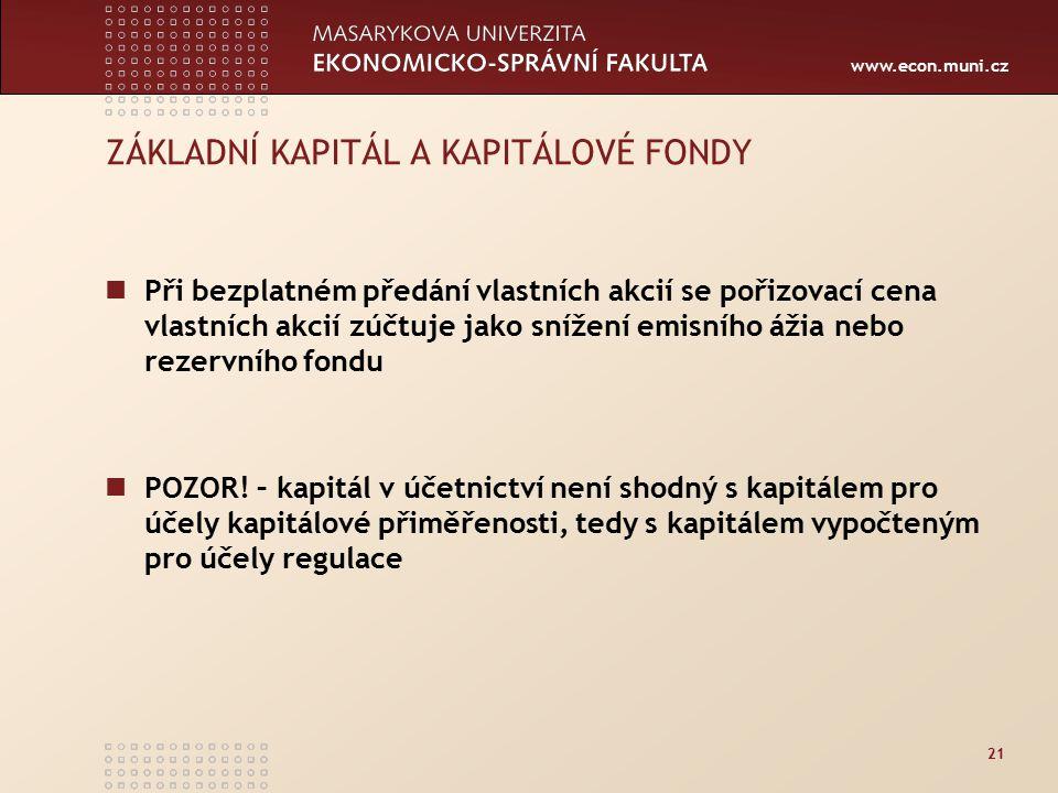 www.econ.muni.cz 21 ZÁKLADNÍ KAPITÁL A KAPITÁLOVÉ FONDY Při bezplatném předání vlastních akcií se pořizovací cena vlastních akcií zúčtuje jako snížení emisního ážia nebo rezervního fondu POZOR.