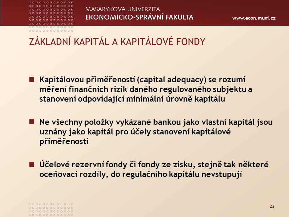 www.econ.muni.cz 22 ZÁKLADNÍ KAPITÁL A KAPITÁLOVÉ FONDY Kapitálovou přiměřeností (capital adequacy) se rozumí měření finančních rizik daného regulovaného subjektu a stanovení odpovídající minimální úrovně kapitálu Ne všechny položky vykázané bankou jako vlastní kapitál jsou uznány jako kapitál pro účely stanovení kapitálové přiměřenosti Účelové rezervní fondy či fondy ze zisku, stejně tak některé oceňovací rozdíly, do regulačního kapitálu nevstupují