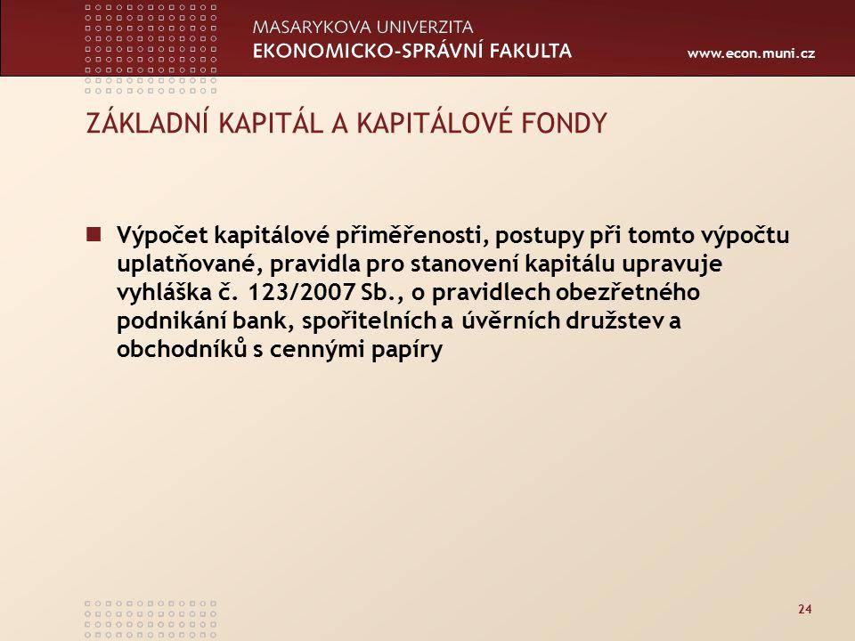 www.econ.muni.cz 24 ZÁKLADNÍ KAPITÁL A KAPITÁLOVÉ FONDY Výpočet kapitálové přiměřenosti, postupy při tomto výpočtu uplatňované, pravidla pro stanovení kapitálu upravuje vyhláška č.