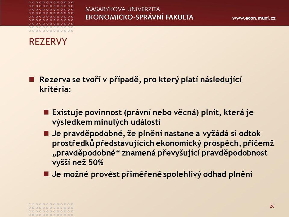 www.econ.muni.cz 26 REZERVY Rezerva se tvoří v případě, pro který platí následující kritéria: Existuje povinnost (právní nebo věcná) plnit, která je v
