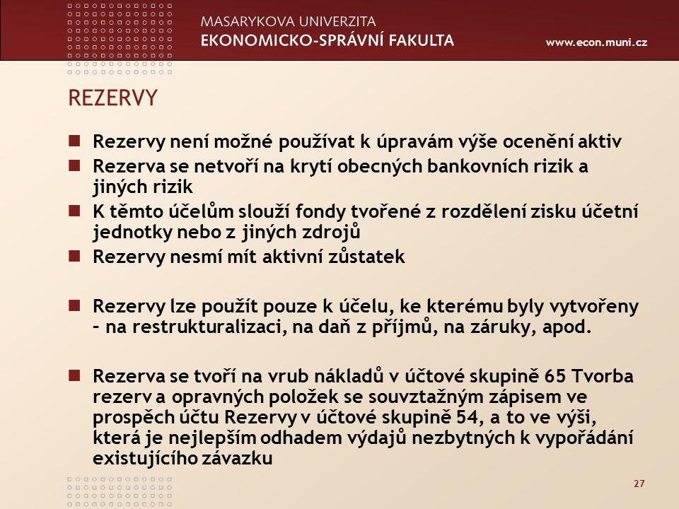www.econ.muni.cz 27 REZERVY Rezervy není možné používat k úpravám výše ocenění aktiv Rezerva se netvoří na krytí obecných bankovních rizik a jiných rizik K těmto účelům slouží fondy tvořené z rozdělení zisku účetní jednotky nebo z jiných zdrojů Rezervy nesmí mít aktivní zůstatek Rezervy lze použít pouze k účelu, ke kterému byly vytvořeny – na restrukturalizaci, na daň z příjmů, na záruky, apod.