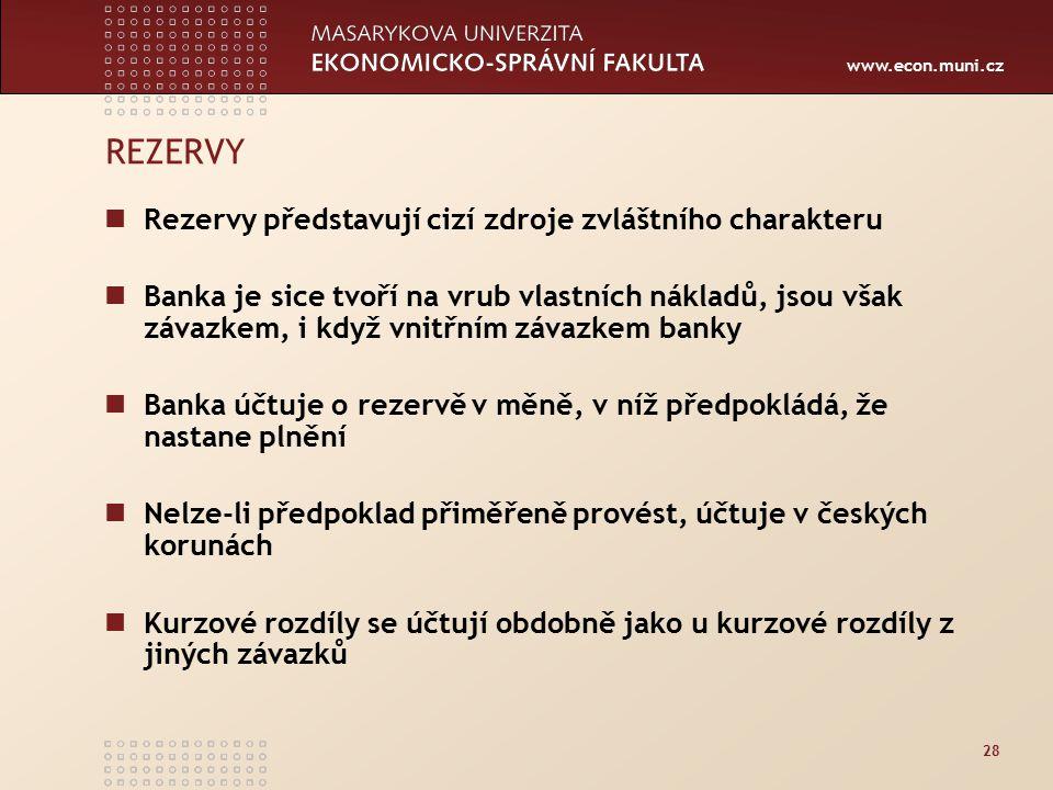 www.econ.muni.cz 28 REZERVY Rezervy představují cizí zdroje zvláštního charakteru Banka je sice tvoří na vrub vlastních nákladů, jsou však závazkem, i když vnitřním závazkem banky Banka účtuje o rezervě v měně, v níž předpokládá, že nastane plnění Nelze-li předpoklad přiměřeně provést, účtuje v českých korunách Kurzové rozdíly se účtují obdobně jako u kurzové rozdíly z jiných závazků
