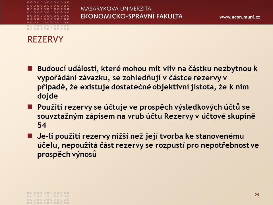 www.econ.muni.cz 29 REZERVY Budoucí události, které mohou mít vliv na částku nezbytnou k vypořádání závazku, se zohledňují v částce rezervy v případě, že existuje dostatečné objektivní jistota, že k nim dojde Použití rezervy se účtuje ve prospěch výsledkových účtů se souvztažným zápisem na vrub účtu Rezervy v účtové skupině 54 Je-li použití rezervy nižší než její tvorba ke stanovenému účelu, nepoužitá část rezervy se rozpustí pro nepotřebnost ve prospěch výnosů