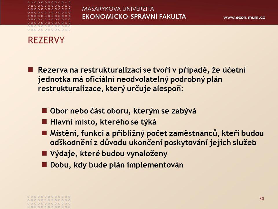 www.econ.muni.cz 30 REZERVY Rezerva na restrukturalizaci se tvoří v případě, že účetní jednotka má oficiální neodvolatelný podrobný plán restrukturali