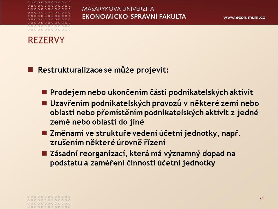 www.econ.muni.cz 31 REZERVY Restrukturalizace se může projevit: Prodejem nebo ukončením části podnikatelských aktivit Uzavřením podnikatelských provozů v některé zemi nebo oblasti nebo přemístěním podnikatelských aktivit z jedné země nebo oblasti do jiné Změnami ve struktuře vedení účetní jednotky, např.