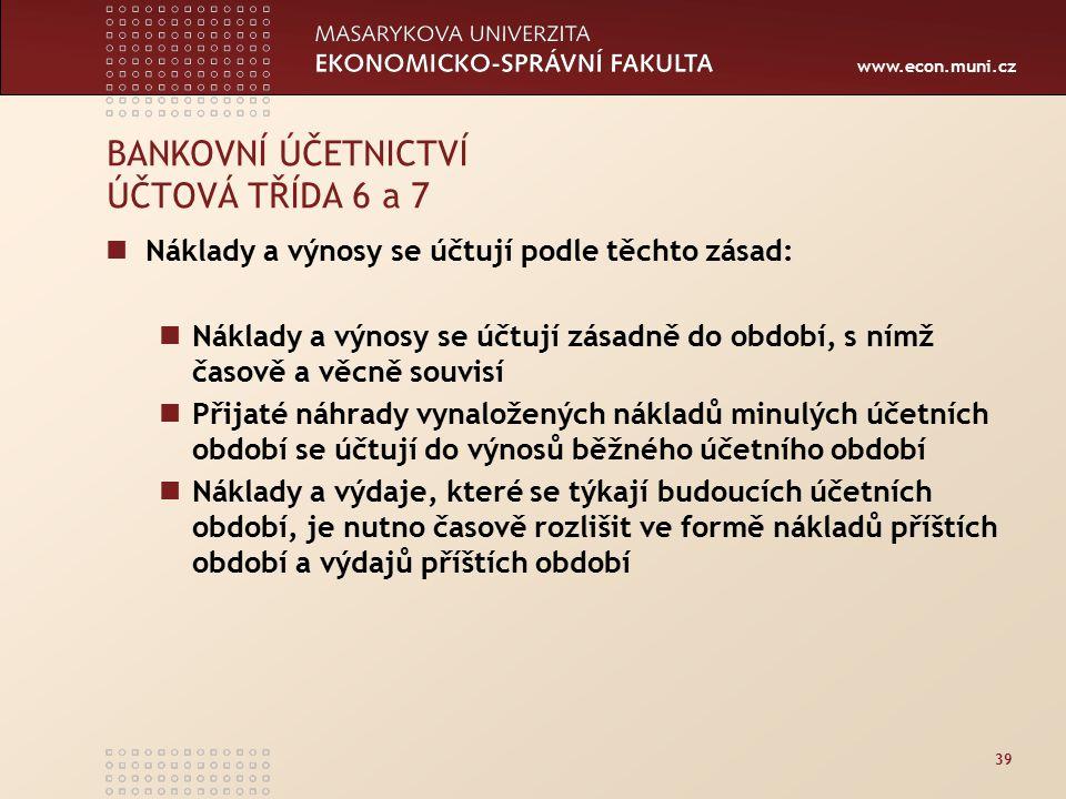 www.econ.muni.cz 39 BANKOVNÍ ÚČETNICTVÍ ÚČTOVÁ TŘÍDA 6 a 7 Náklady a výnosy se účtují podle těchto zásad: Náklady a výnosy se účtují zásadně do období, s nímž časově a věcně souvisí Přijaté náhrady vynaložených nákladů minulých účetních období se účtují do výnosů běžného účetního období Náklady a výdaje, které se týkají budoucích účetních období, je nutno časově rozlišit ve formě nákladů příštích období a výdajů příštích období