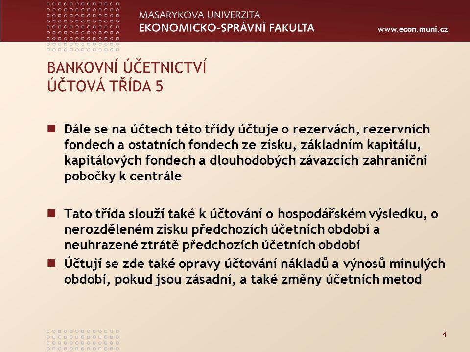 www.econ.muni.cz 4 BANKOVNÍ ÚČETNICTVÍ ÚČTOVÁ TŘÍDA 5 Dále se na účtech této třídy účtuje o rezervách, rezervních fondech a ostatních fondech ze zisku, základním kapitálu, kapitálových fondech a dlouhodobých závazcích zahraniční pobočky k centrále Tato třída slouží také k účtování o hospodářském výsledku, o nerozděleném zisku předchozích účetních období a neuhrazené ztrátě předchozích účetních období Účtují se zde také opravy účtování nákladů a výnosů minulých období, pokud jsou zásadní, a také změny účetních metod