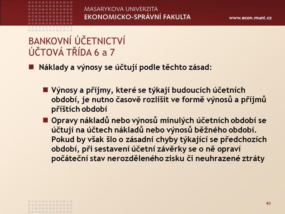 www.econ.muni.cz 40 BANKOVNÍ ÚČETNICTVÍ ÚČTOVÁ TŘÍDA 6 a 7 Náklady a výnosy se účtují podle těchto zásad: Výnosy a příjmy, které se týkají budoucích účetních období, je nutno časově rozlišit ve formě výnosů a příjmů příštích období Opravy nákladů nebo výnosů minulých účetních období se účtují na účtech nákladů nebo výnosů běžného období.
