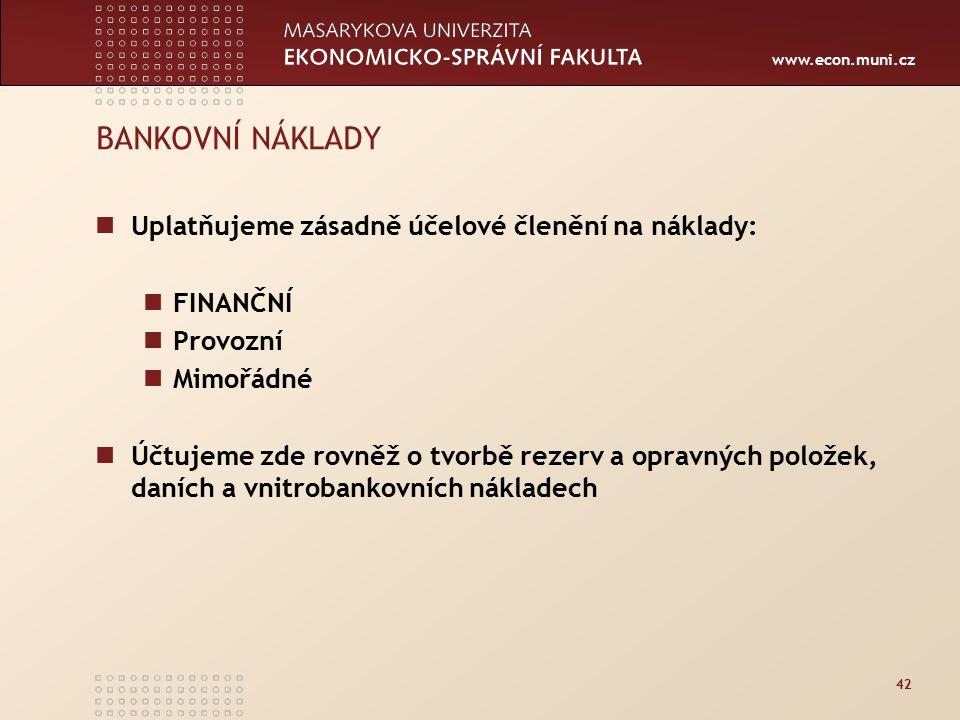 www.econ.muni.cz 42 BANKOVNÍ NÁKLADY Uplatňujeme zásadně účelové členění na náklady: FINANČNÍ Provozní Mimořádné Účtujeme zde rovněž o tvorbě rezerv a opravných položek, daních a vnitrobankovních nákladech