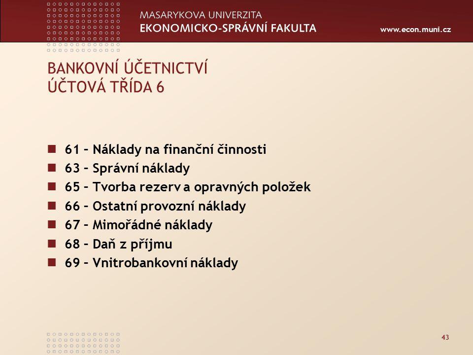 www.econ.muni.cz 43 BANKOVNÍ ÚČETNICTVÍ ÚČTOVÁ TŘÍDA 6 61 – Náklady na finanční činnosti 63 – Správní náklady 65 – Tvorba rezerv a opravných položek 66 – Ostatní provozní náklady 67 – Mimořádné náklady 68 – Daň z příjmu 69 – Vnitrobankovní náklady