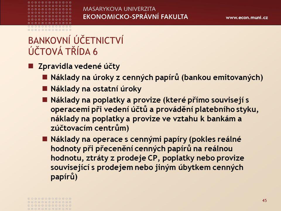 www.econ.muni.cz 45 BANKOVNÍ ÚČETNICTVÍ ÚČTOVÁ TŘÍDA 6 Zpravidla vedené účty Náklady na úroky z cenných papírů (bankou emitovaných) Náklady na ostatní