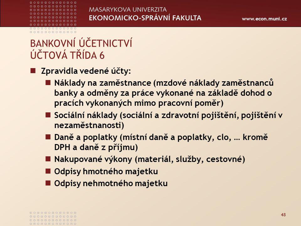 www.econ.muni.cz 48 BANKOVNÍ ÚČETNICTVÍ ÚČTOVÁ TŘÍDA 6 Zpravidla vedené účty: Náklady na zaměstnance (mzdové náklady zaměstnanců banky a odměny za prá