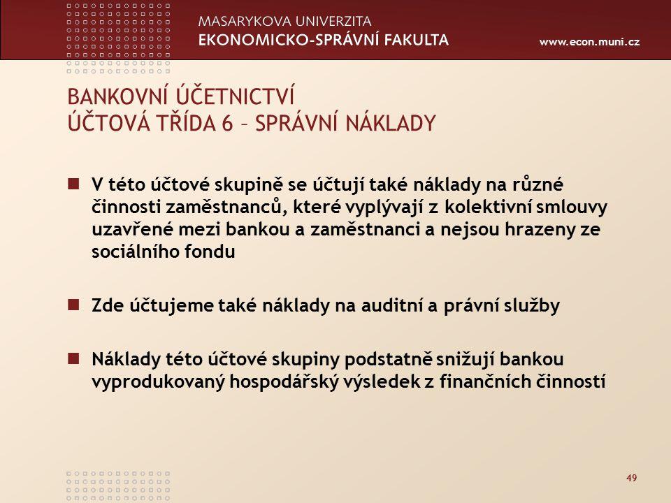 www.econ.muni.cz 49 BANKOVNÍ ÚČETNICTVÍ ÚČTOVÁ TŘÍDA 6 – SPRÁVNÍ NÁKLADY V této účtové skupině se účtují také náklady na různé činnosti zaměstnanců, k