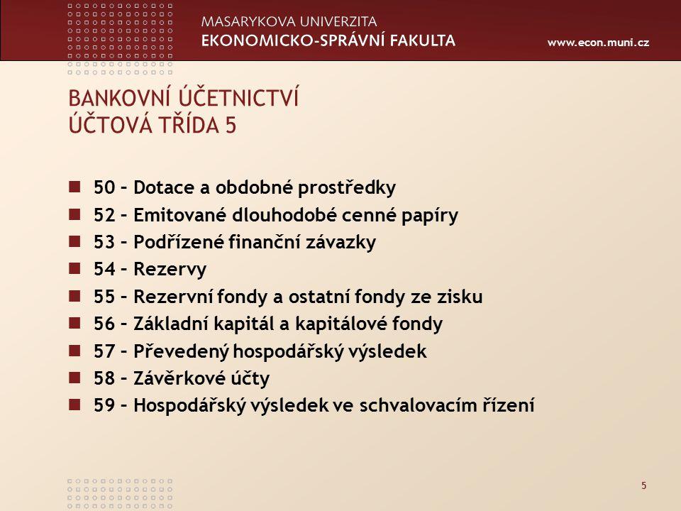 www.econ.muni.cz 5 BANKOVNÍ ÚČETNICTVÍ ÚČTOVÁ TŘÍDA 5 50 – Dotace a obdobné prostředky 52 – Emitované dlouhodobé cenné papíry 53 – Podřízené finanční závazky 54 – Rezervy 55 – Rezervní fondy a ostatní fondy ze zisku 56 – Základní kapitál a kapitálové fondy 57 – Převedený hospodářský výsledek 58 – Závěrkové účty 59 – Hospodářský výsledek ve schvalovacím řízení