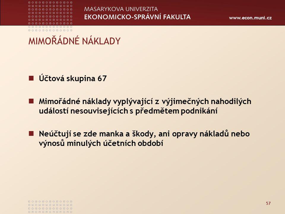 www.econ.muni.cz 57 MIMOŘÁDNÉ NÁKLADY Účtová skupina 67 Mimořádné náklady vyplývající z výjimečných nahodilých událostí nesouvisejících s předmětem podnikání Neúčtují se zde manka a škody, ani opravy nákladů nebo výnosů minulých účetních období