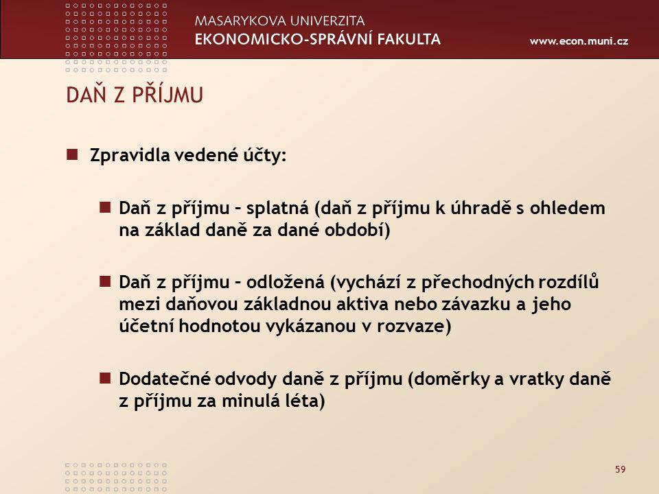 www.econ.muni.cz 59 DAŇ Z PŘÍJMU Zpravidla vedené účty: Daň z příjmu – splatná (daň z příjmu k úhradě s ohledem na základ daně za dané období) Daň z příjmu – odložená (vychází z přechodných rozdílů mezi daňovou základnou aktiva nebo závazku a jeho účetní hodnotou vykázanou v rozvaze) Dodatečné odvody daně z příjmu (doměrky a vratky daně z příjmu za minulá léta)