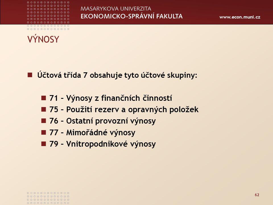 www.econ.muni.cz 62 VÝNOSY Účtová třída 7 obsahuje tyto účtové skupiny: 71 – Výnosy z finančních činností 75 – Použití rezerv a opravných položek 76 – Ostatní provozní výnosy 77 – Mimořádné výnosy 79 – Vnitropodnikové výnosy