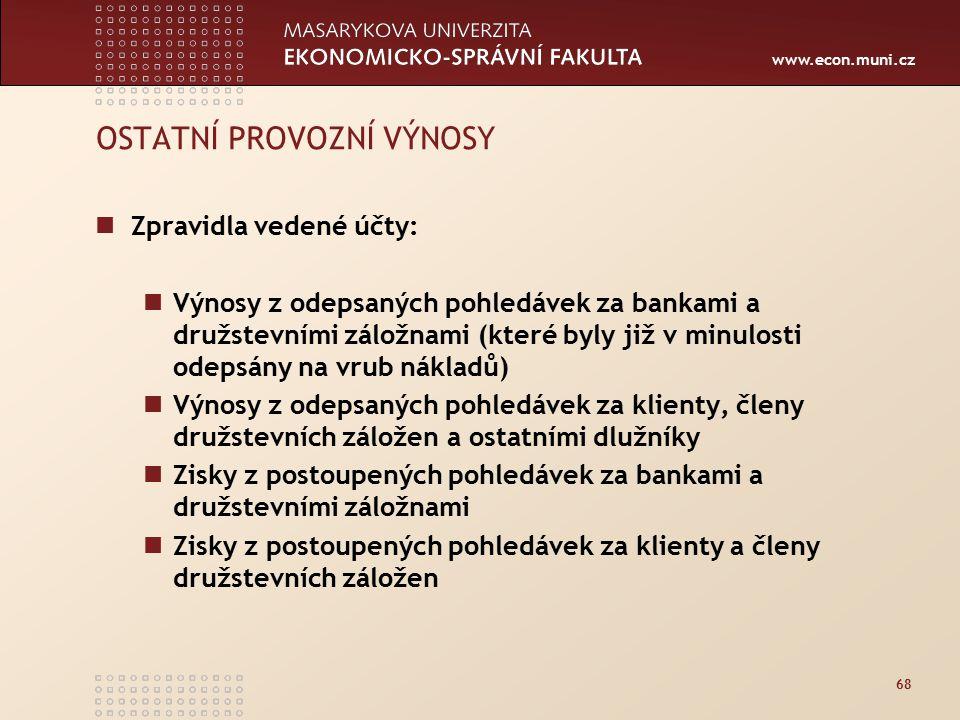 www.econ.muni.cz 68 OSTATNÍ PROVOZNÍ VÝNOSY Zpravidla vedené účty: Výnosy z odepsaných pohledávek za bankami a družstevními záložnami (které byly již v minulosti odepsány na vrub nákladů) Výnosy z odepsaných pohledávek za klienty, členy družstevních záložen a ostatními dlužníky Zisky z postoupených pohledávek za bankami a družstevními záložnami Zisky z postoupených pohledávek za klienty a členy družstevních záložen