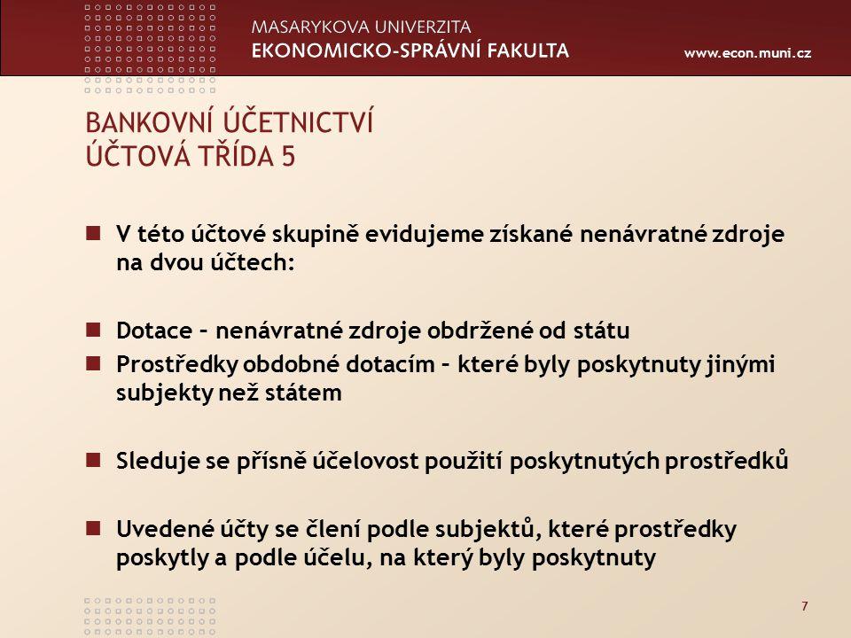 www.econ.muni.cz 7 BANKOVNÍ ÚČETNICTVÍ ÚČTOVÁ TŘÍDA 5 V této účtové skupině evidujeme získané nenávratné zdroje na dvou účtech: Dotace – nenávratné zd