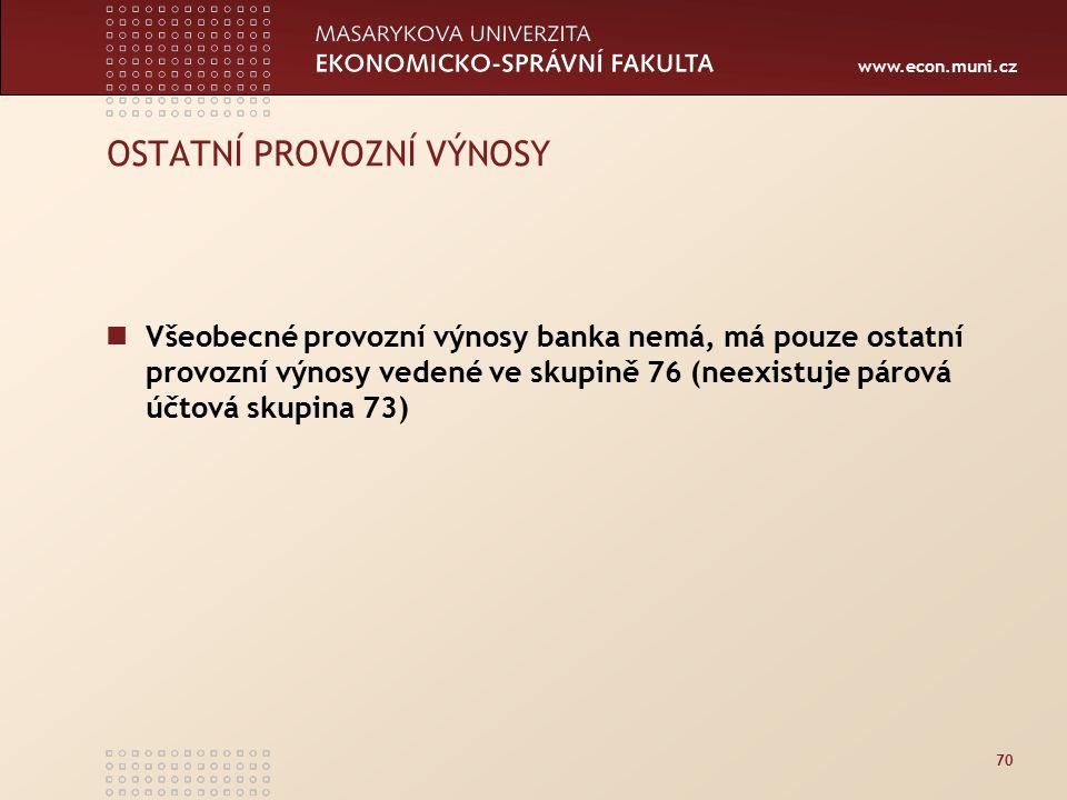 www.econ.muni.cz 70 OSTATNÍ PROVOZNÍ VÝNOSY Všeobecné provozní výnosy banka nemá, má pouze ostatní provozní výnosy vedené ve skupině 76 (neexistuje párová účtová skupina 73)
