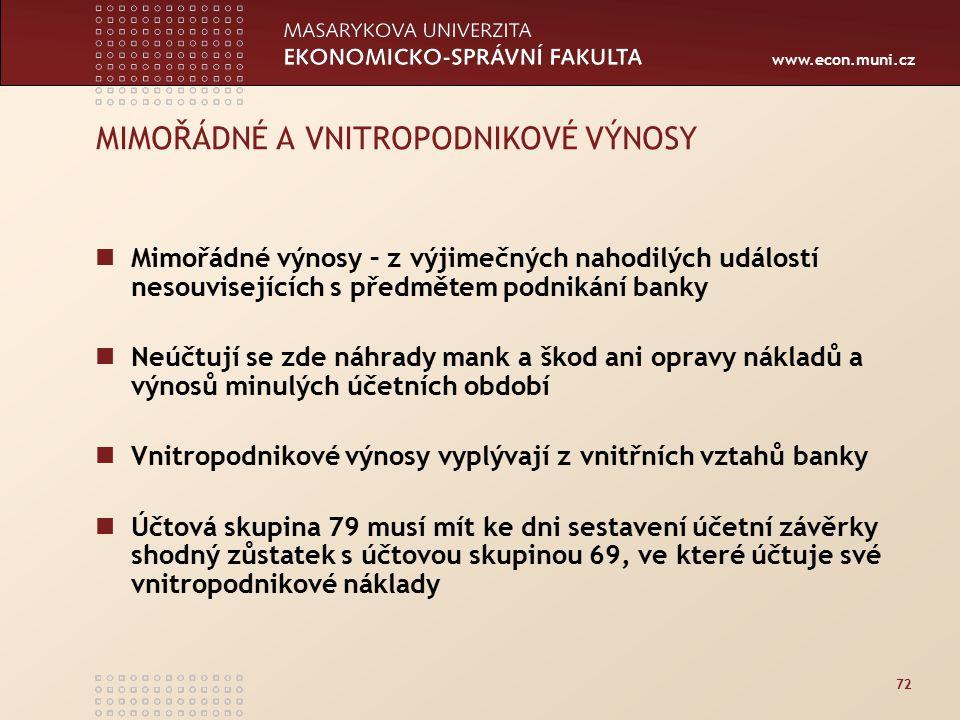 www.econ.muni.cz 72 MIMOŘÁDNÉ A VNITROPODNIKOVÉ VÝNOSY Mimořádné výnosy – z výjimečných nahodilých událostí nesouvisejících s předmětem podnikání banky Neúčtují se zde náhrady mank a škod ani opravy nákladů a výnosů minulých účetních období Vnitropodnikové výnosy vyplývají z vnitřních vztahů banky Účtová skupina 79 musí mít ke dni sestavení účetní závěrky shodný zůstatek s účtovou skupinou 69, ve které účtuje své vnitropodnikové náklady