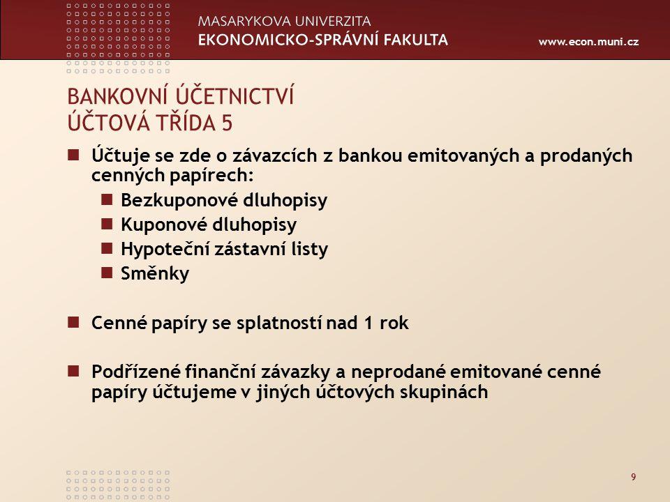 www.econ.muni.cz 9 BANKOVNÍ ÚČETNICTVÍ ÚČTOVÁ TŘÍDA 5 Účtuje se zde o závazcích z bankou emitovaných a prodaných cenných papírech: Bezkuponové dluhopisy Kuponové dluhopisy Hypoteční zástavní listy Směnky Cenné papíry se splatností nad 1 rok Podřízené finanční závazky a neprodané emitované cenné papíry účtujeme v jiných účtových skupinách