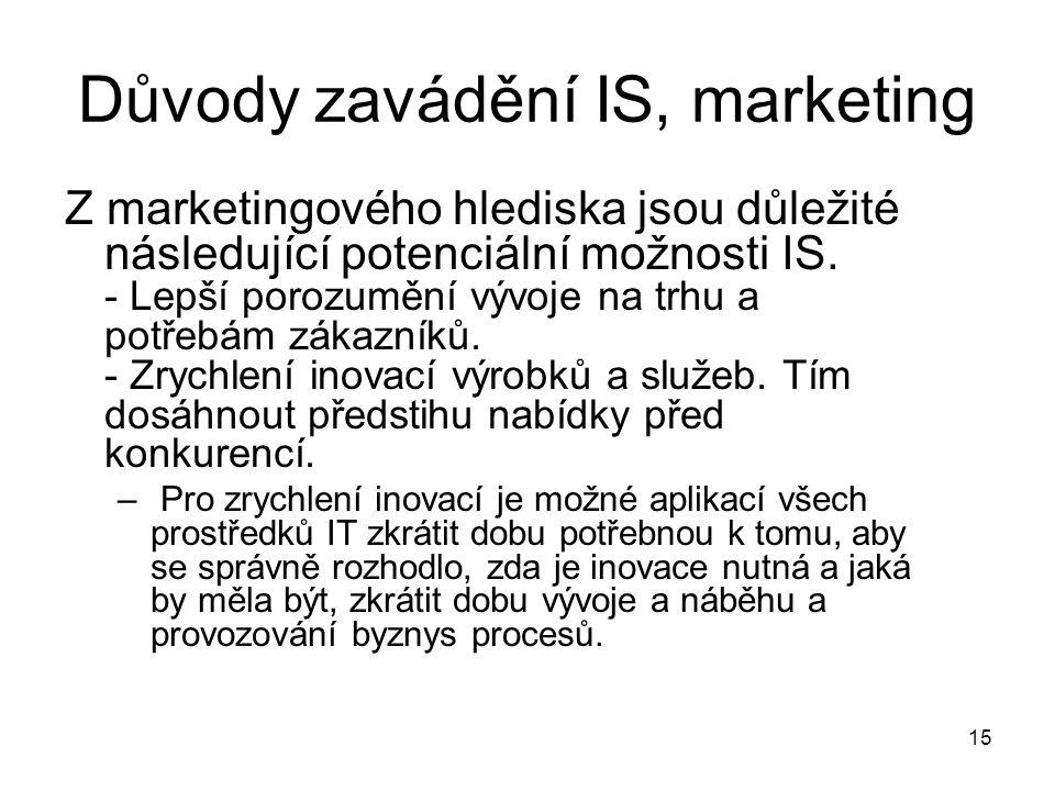 15 Důvody zavádění IS, marketing Z marketingového hlediska jsou důležité následující potenciální možnosti IS. - Lepší porozumění vývoje na trhu a potř