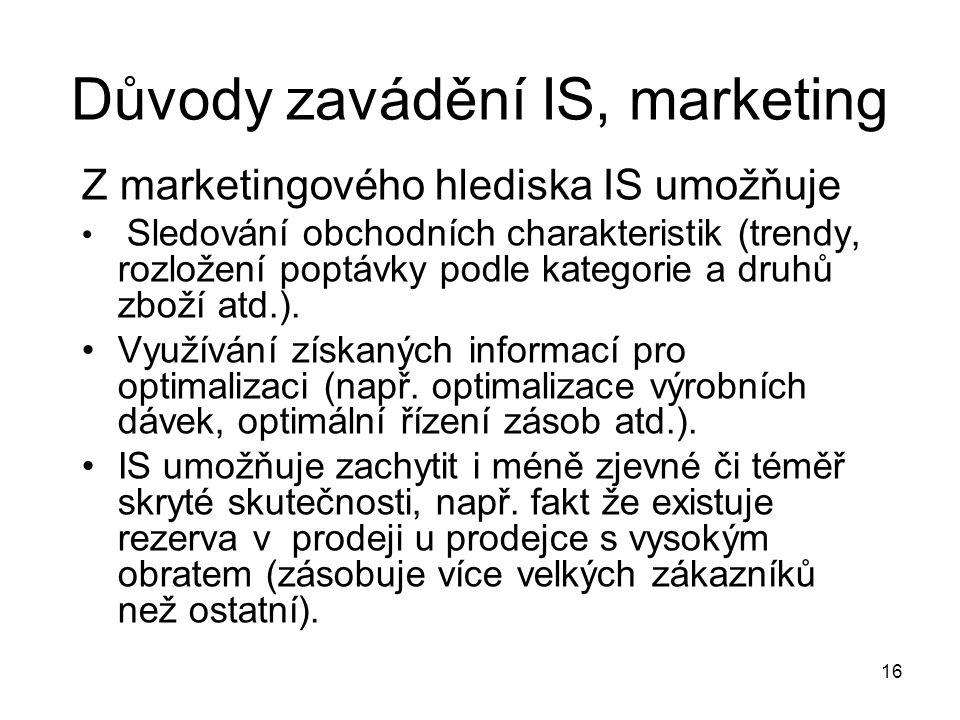16 Důvody zavádění IS, marketing Z marketingového hlediska IS umožňuje Sledování obchodních charakteristik (trendy, rozložení poptávky podle kategorie