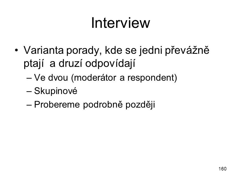160 Interview Varianta porady, kde se jedni převážně ptají a druzí odpovídají –Ve dvou (moderátor a respondent) –Skupinové –Probereme podrobně později