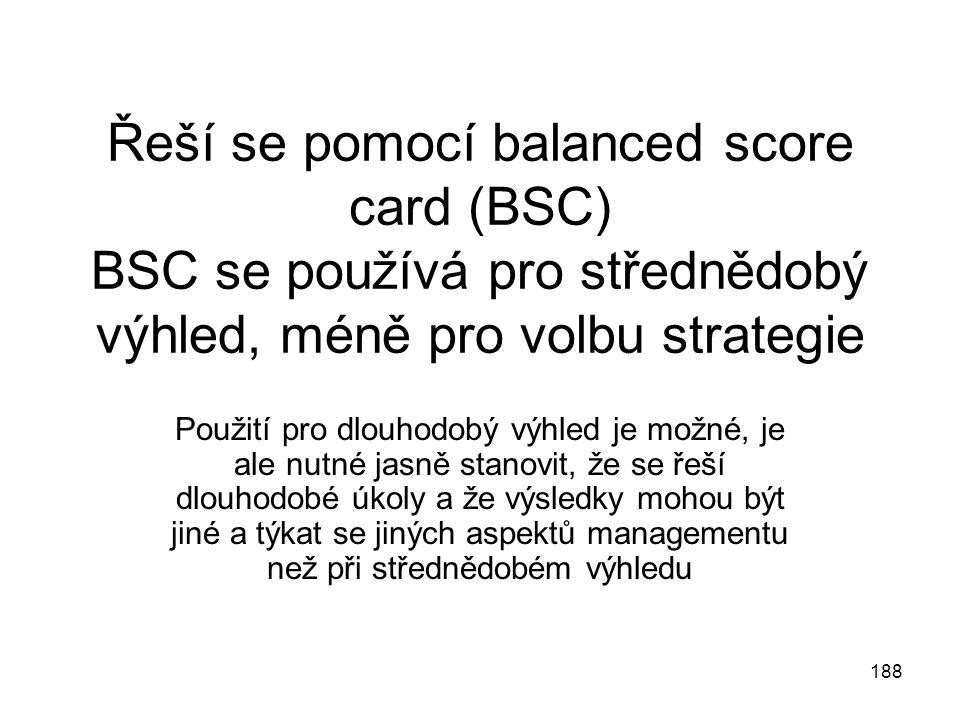 188 Řeší se pomocí balanced score card (BSC) BSC se používá pro střednědobý výhled, méně pro volbu strategie Použití pro dlouhodobý výhled je možné, j