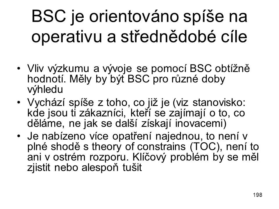 198 BSC je orientováno spíše na operativu a střednědobé cíle Vliv výzkumu a vývoje se pomocí BSC obtížně hodnotí. Měly by být BSC pro různé doby výhle