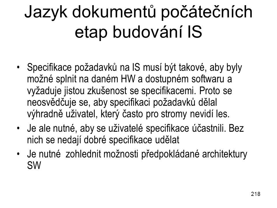 218 Jazyk dokumentů počátečních etap budování IS Specifikace požadavků na IS musí být takové, aby byly možné splnit na daném HW a dostupném softwaru a