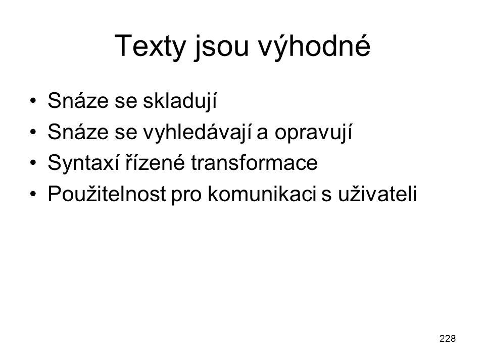 228 Texty jsou výhodné Snáze se skladují Snáze se vyhledávají a opravují Syntaxí řízené transformace Použitelnost pro komunikaci s uživateli
