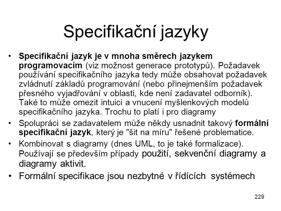 229 Specifikační jazyky Specifikační jazyk je v mnoha směrech jazykem programovacím (viz možnost generace prototypů). Požadavek používání specifikační