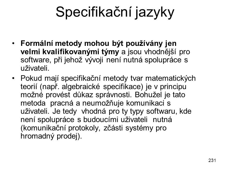 231 Specifikační jazyky Formální metody mohou být používány jen velmi kvalifikovanými týmy a jsou vhodnější pro software, při jehož vývoji není nutná