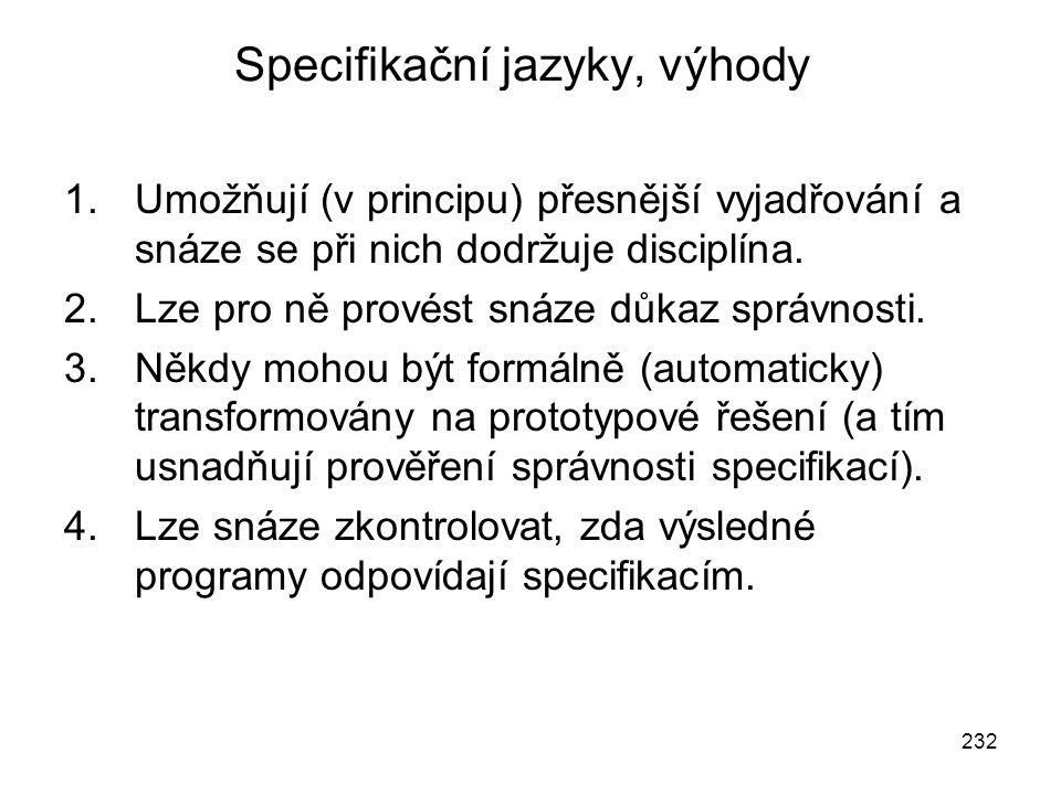 232 Specifikační jazyky, výhody 1.Umožňují (v principu) přesnější vyjadřování a snáze se při nich dodržuje disciplína. 2.Lze pro ně provést snáze důka