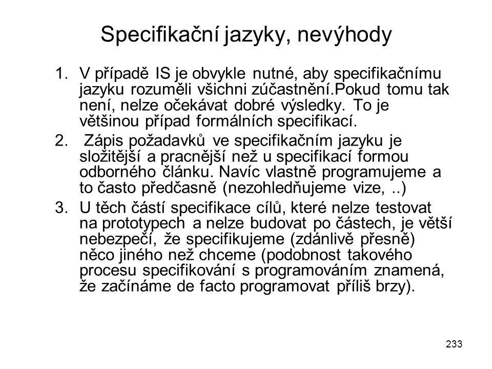 233 Specifikační jazyky, nevýhody 1.V případě IS je obvykle nutné, aby specifikačnímu jazyku rozuměli všichni zúčastnění.Pokud tomu tak není, nelze oč