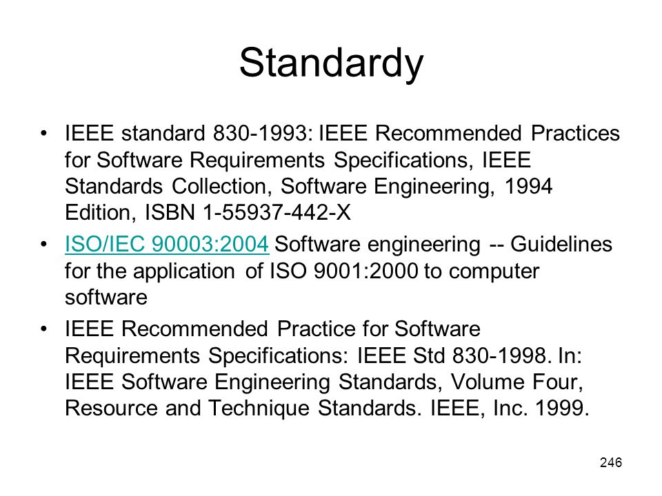 246 Standardy IEEE standard 830-1993: IEEE Recommended Practices for Software Requirements Specifications, IEEE Standards Collection, Software Engineering, 1994 Edition, ISBN 1-55937-442-X ISO/IEC 90003:2004 Software engineering -- Guidelines for the application of ISO 9001:2000 to computer softwareISO/IEC 90003:2004 IEEE Recommended Practice for Software Requirements Specifications: IEEE Std 830-1998.