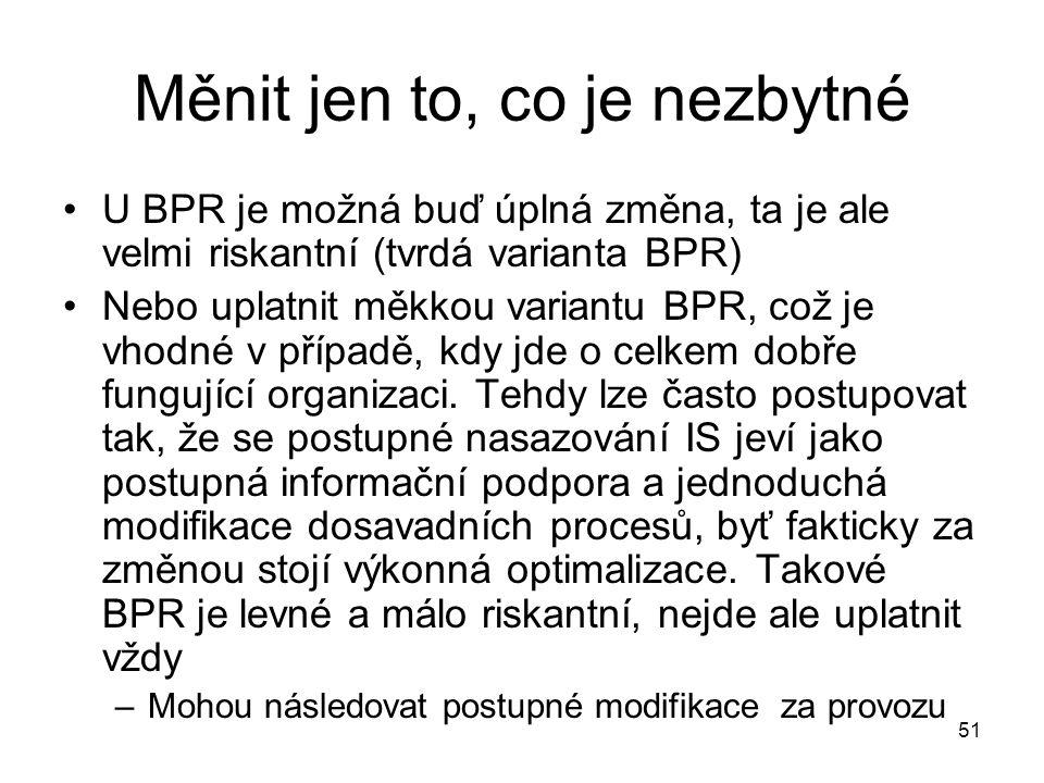 51 Měnit jen to, co je nezbytné U BPR je možná buď úplná změna, ta je ale velmi riskantní (tvrdá varianta BPR) Nebo uplatnit měkkou variantu BPR, což