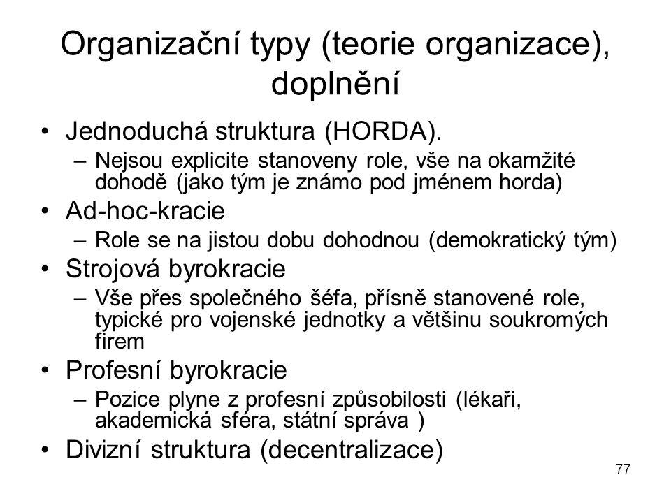 77 Organizační typy (teorie organizace), doplnění Jednoduchá struktura (HORDA). –Nejsou explicite stanoveny role, vše na okamžité dohodě (jako tým je