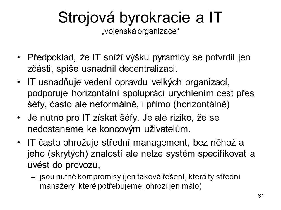 """81 Strojová byrokracie a IT """"vojenská organizace"""" Předpoklad, že IT sníží výšku pyramidy se potvrdil jen zčásti, spíše usnadnil decentralizaci. IT usn"""