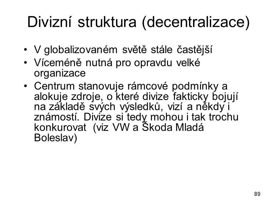 89 Divizní struktura (decentralizace) V globalizovaném světě stále častější Víceméně nutná pro opravdu velké organizace Centrum stanovuje rámcové podm